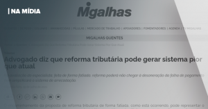 MIGALHAS | ADVOGADO DIZ QUE REFORMA TRIBUTÁRIA PODE GERAR SISTEMA PIOR QUE ATUAL