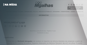 MIGALHAS | TRIBUTARISTAS DO MARTINELLI ADVOGADOS ANALISAM IMPACTOS DA REFORMA TRIBUTÁRIA EM WEBINAR