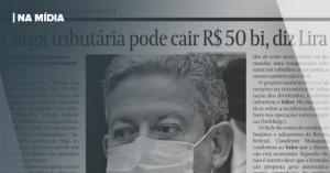 VALOR | CARGA TRIBUTÁRIA PODE CAIR R$ 50 BI, DIZ LIRA