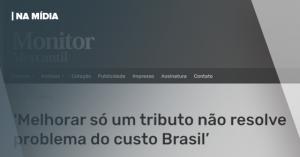 """MONITOR MERCANTIL   """"MELHORAR SÓ UM TRIBUTO NÃO RESOLVE O PROBLEMA DO CUSTO BRASIL"""""""